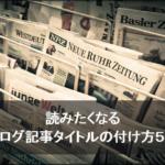 読みたくなるブログ記事タイトルの付け方5選